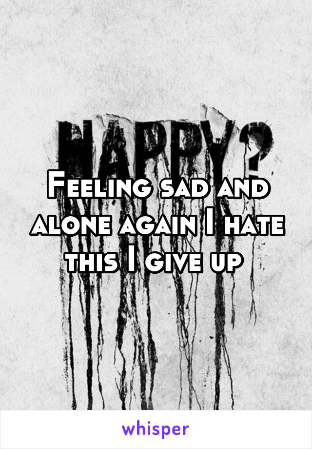 Feeling sad and alone again I hate this I give up