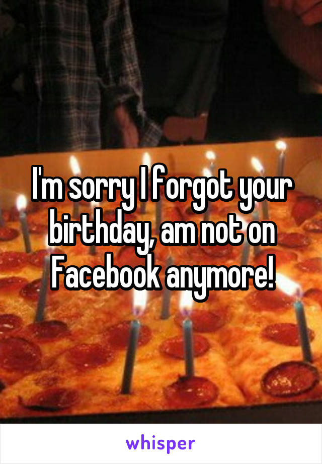 I'm sorry I forgot your birthday, am not on Facebook anymore!