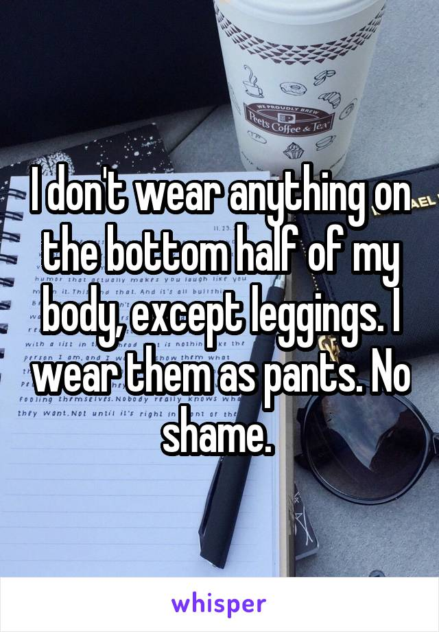 I don't wear anything on the bottom half of my body, except leggings. I wear them as pants. No shame.