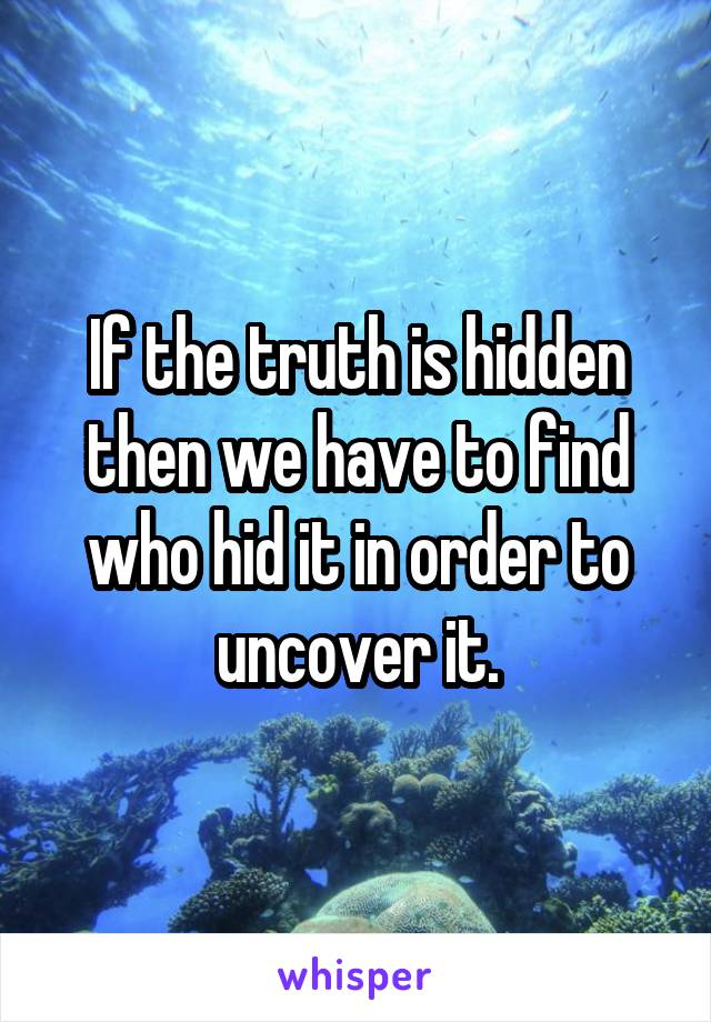 If the truth is hidden then we have to find who hid it in order to uncover it.