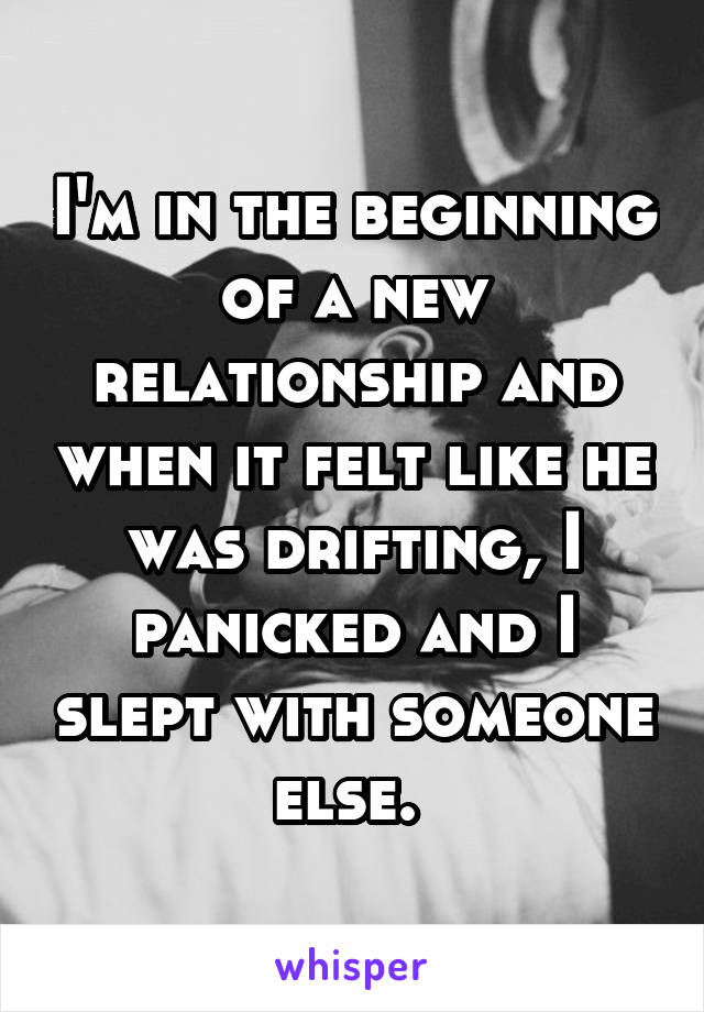 I'm in the beginning of a new relationship and when it felt like he was drifting, I panicked and I slept with someone else.