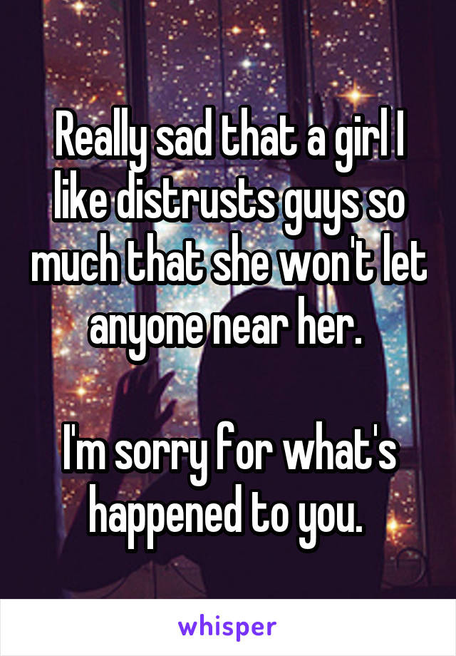 Really sad that a girl I like distrusts guys so much that she won't let anyone near her.   I'm sorry for what's happened to you.