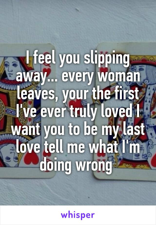 I feel you slipping away... every woman leaves, your the first I've ever truly loved I want you to be my last love tell me what I'm doing wrong
