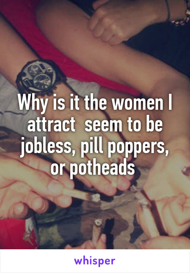 Why is it the women I attract  seem to be jobless, pill poppers, or potheads