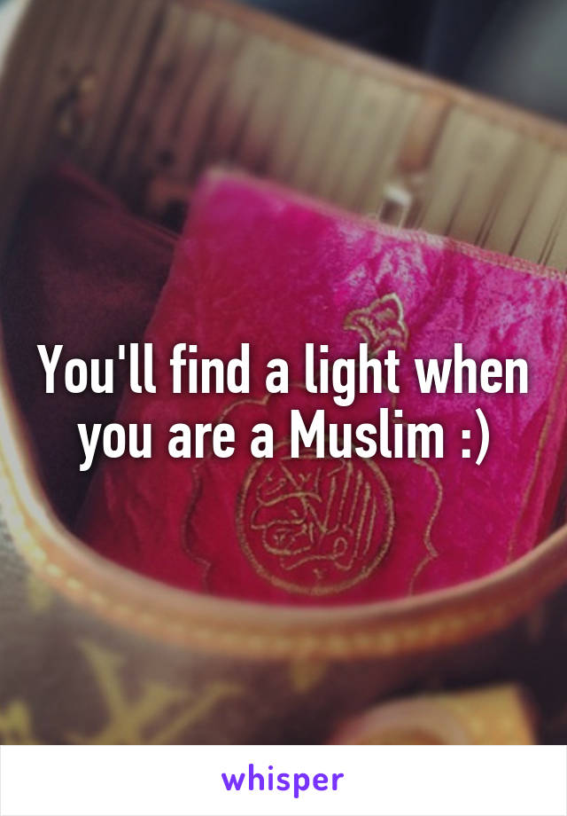 You'll find a light when you are a Muslim :)