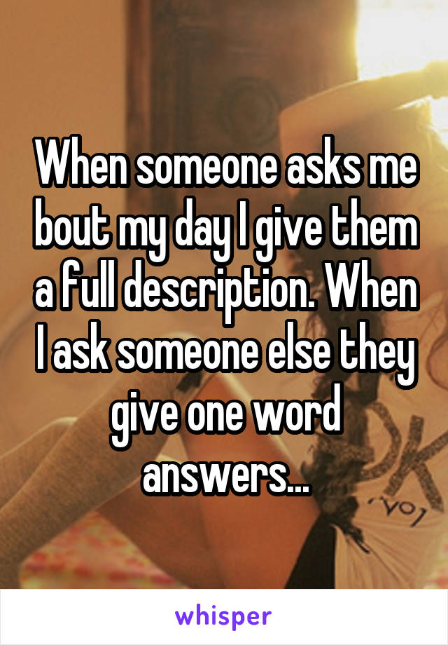 When someone asks me bout my day I give them a full description. When I ask someone else they give one word answers...