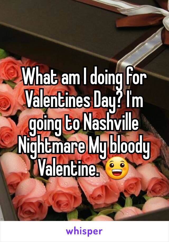 What am I doing for Valentines Day? I'm going to Nashville Nightmare My bloody Valentine. 😀