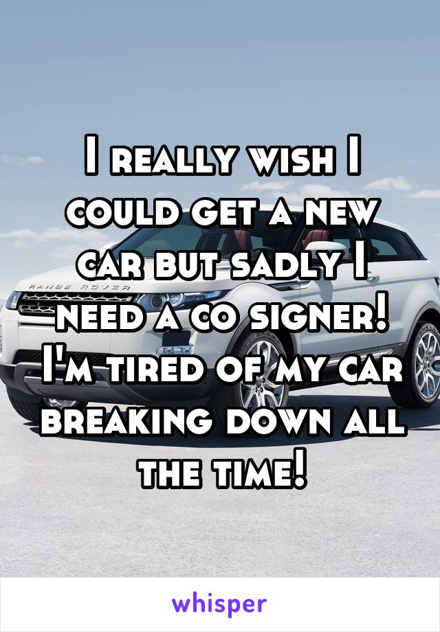 I really wish I could get a new car but sadly I need a co signer! I'm tired of my car breaking down all the time!