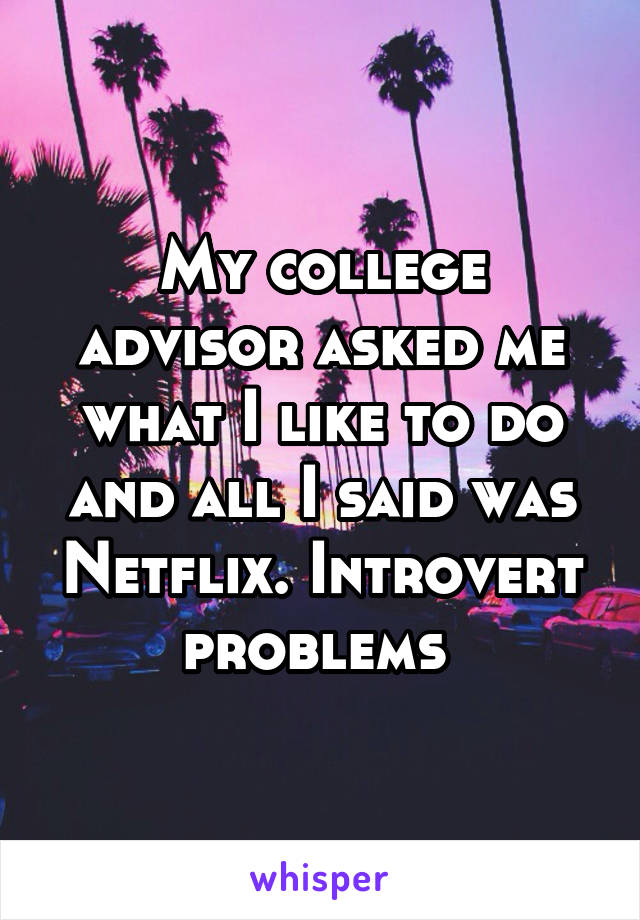 My college advisor asked me what I like to do and all I said was Netflix. Introvert problems