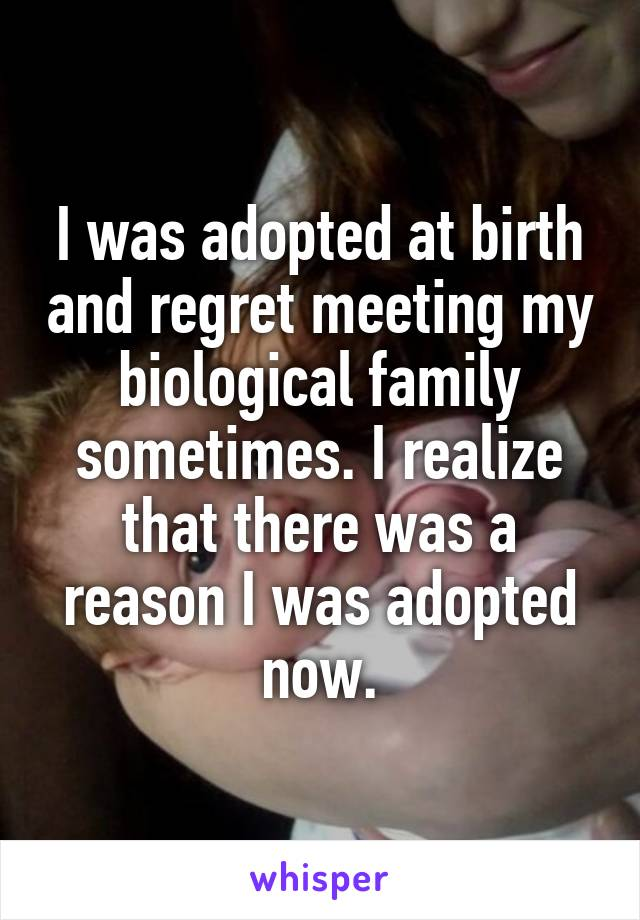 I was adopted at birth and regret meeting my biological family sometimes. I realize that there was a reason I was adopted now.
