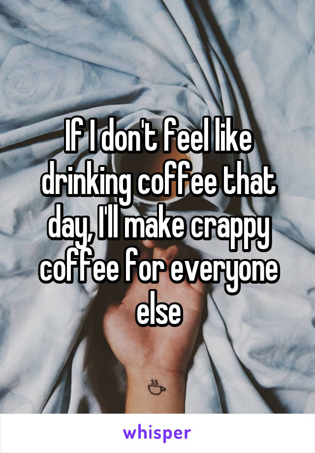 If I don't feel like drinking coffee that day, I'll make crappy coffee for everyone else