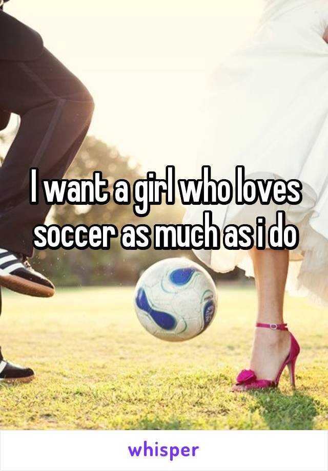 I want a girl who loves soccer as much as i do