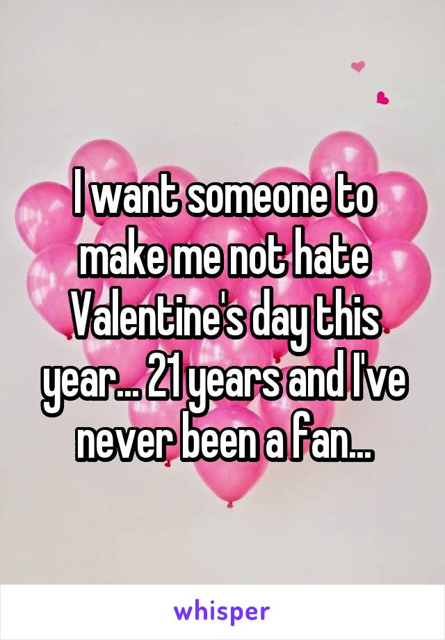 I want someone to make me not hate Valentine's day this year... 21 years and I've never been a fan...