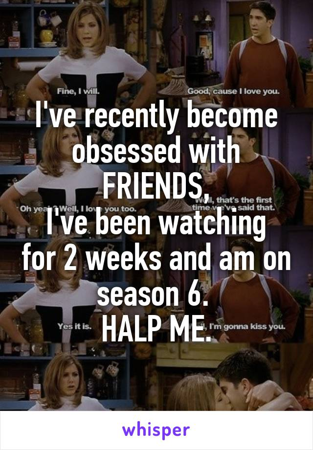 I've recently become obsessed with FRIENDS, I've been watching for 2 weeks and am on season 6.  HALP ME.