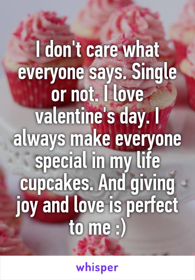I don't care what everyone says. Single or not. I love valentine's day. I always make everyone special in my life cupcakes. And giving joy and love is perfect to me :)