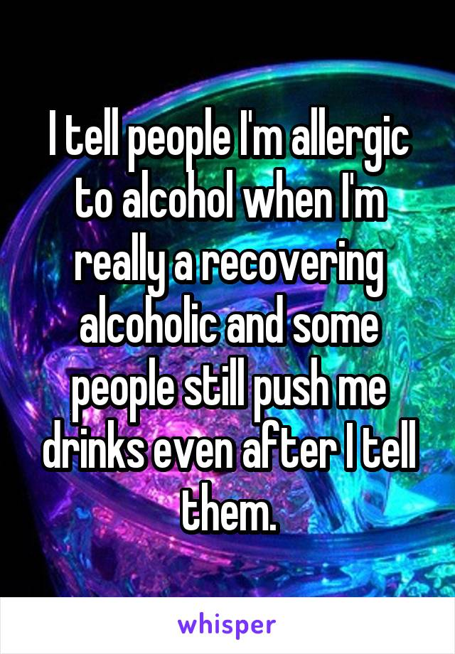 I tell people I'm allergic to alcohol when I'm really a recovering alcoholic and some people still push me drinks even after I tell them.