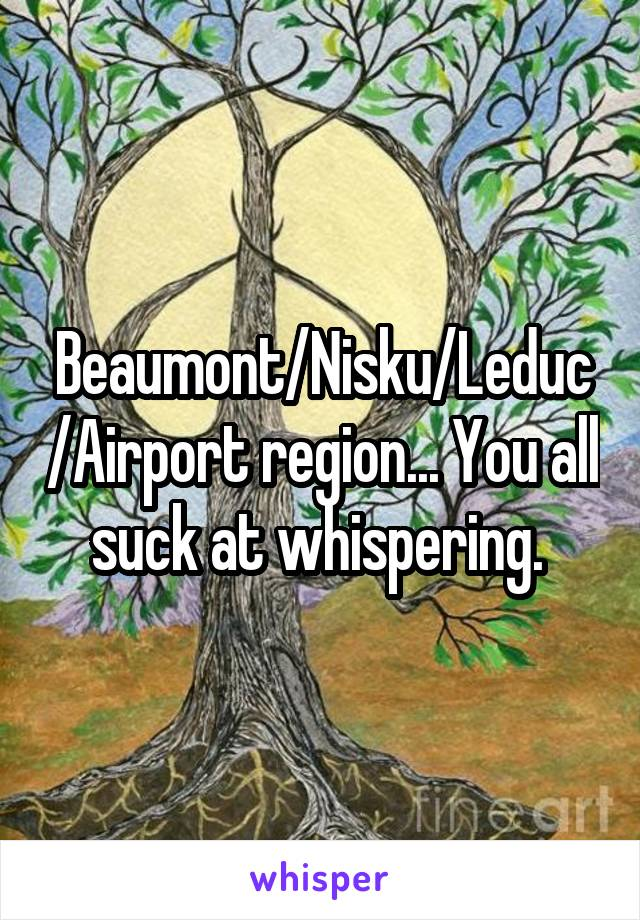 Beaumont/Nisku/Leduc/Airport region... You all suck at whispering.