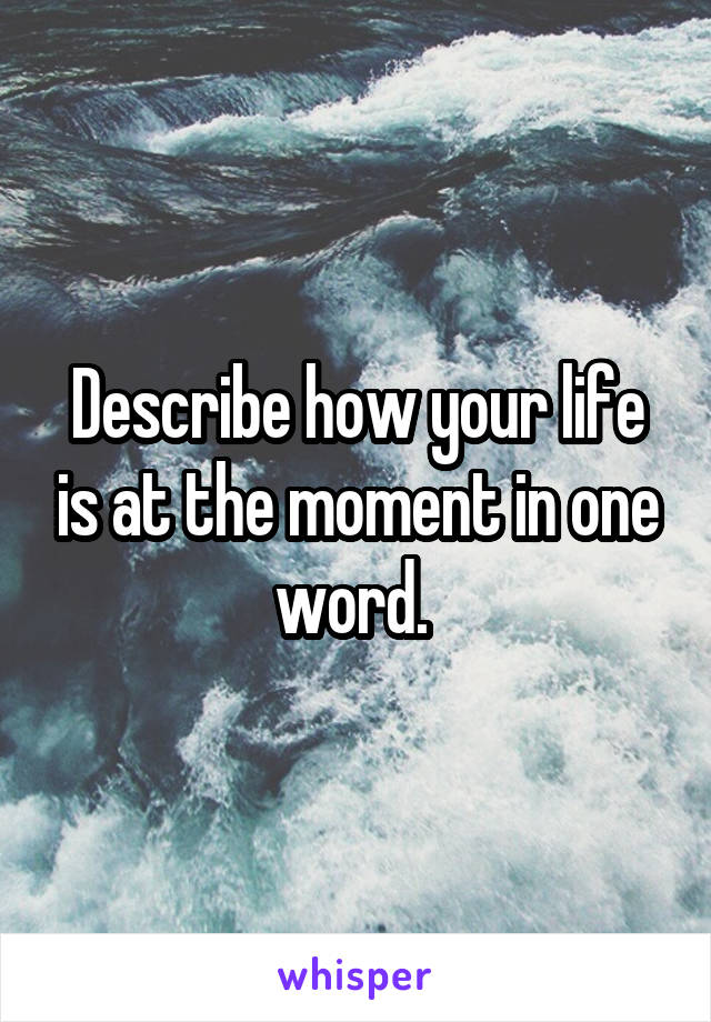 Describe how your life is at the moment in one word.