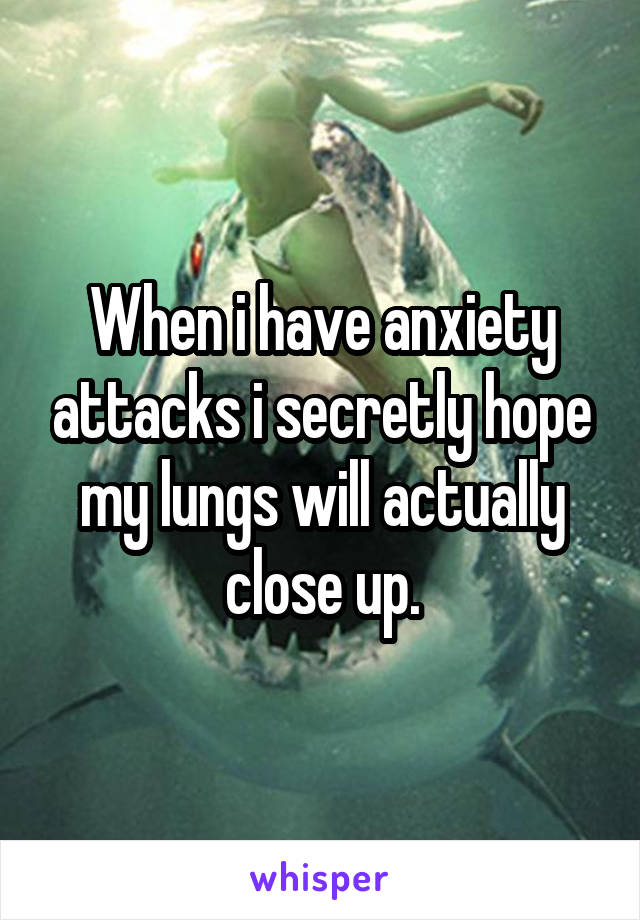 When i have anxiety attacks i secretly hope my lungs will actually close up.