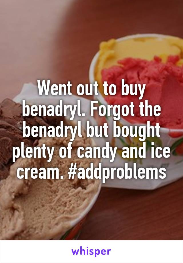 Went out to buy benadryl. Forgot the benadryl but bought plenty of candy and ice cream. #addproblems
