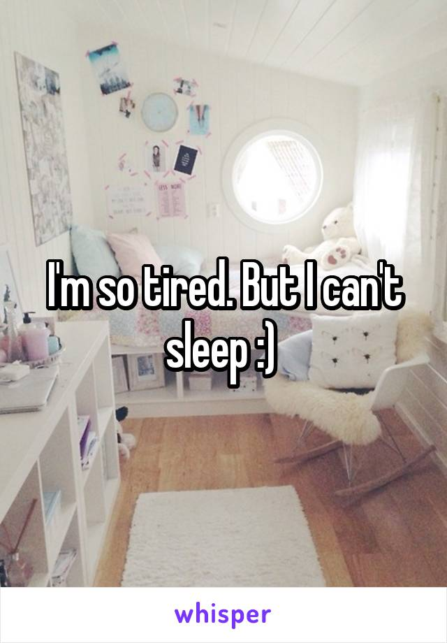 I'm so tired. But I can't sleep :)
