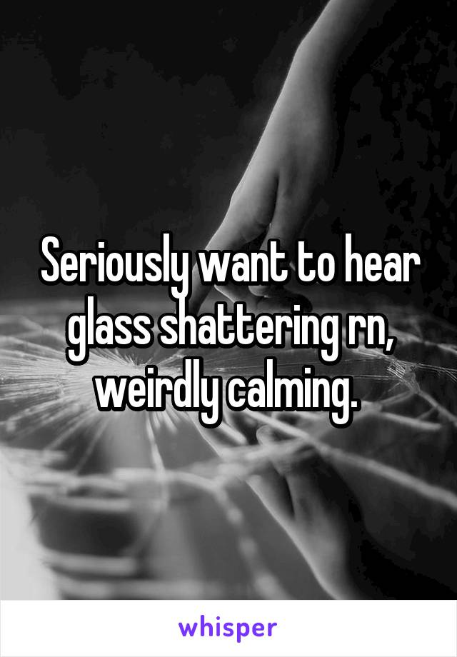 Seriously want to hear glass shattering rn, weirdly calming.
