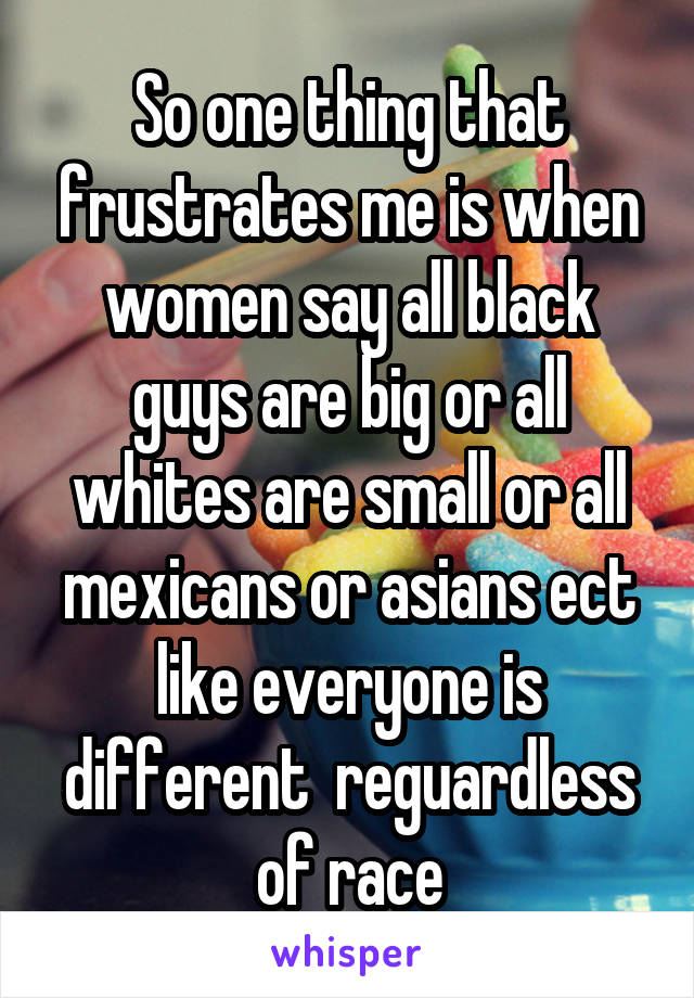 So one thing that frustrates me is when women say all black guys are big or all whites are small or all mexicans or asians ect like everyone is different  reguardless of race