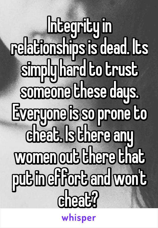 Integrity in relationships is dead. Its simply hard to trust someone these days. Everyone is so prone to cheat. Is there any women out there that put in effort and won't cheat?