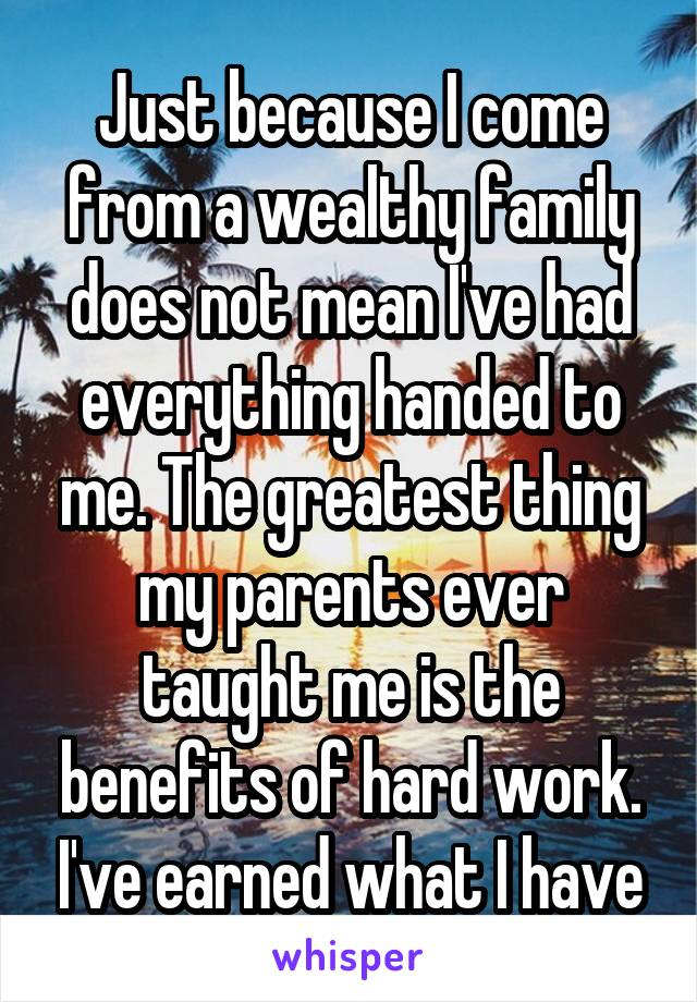 Just because I come from a wealthy family does not mean I've had everything handed to me. The greatest thing my parents ever taught me is the benefits of hard work. I've earned what I have