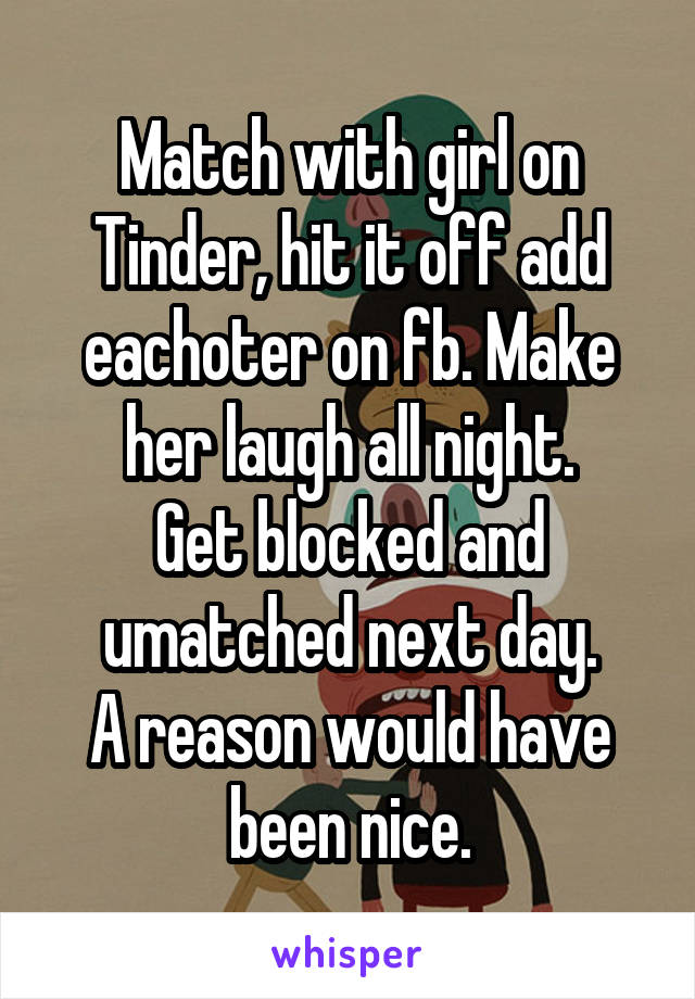 Match with girl on Tinder, hit it off add eachoter on fb. Make her laugh all night. Get blocked and umatched next day. A reason would have been nice.