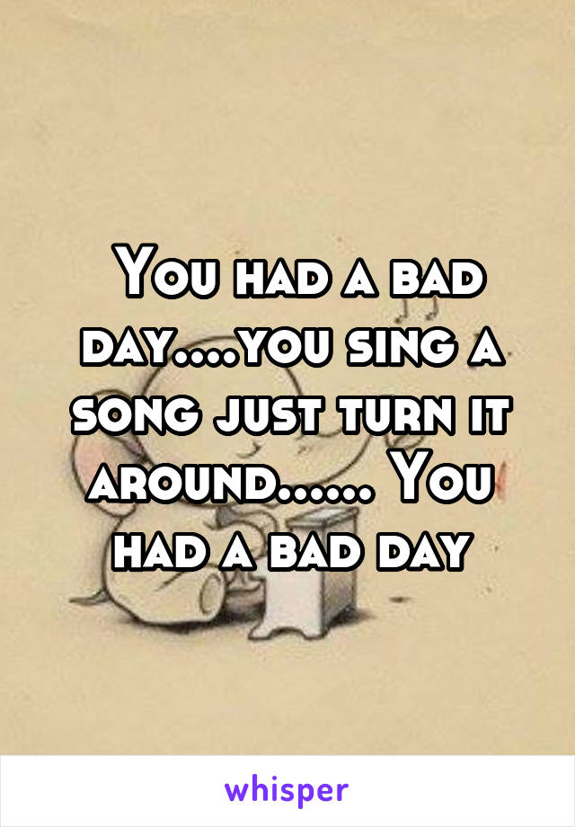 You had a bad day....you sing a song just turn it around...... You had a bad day