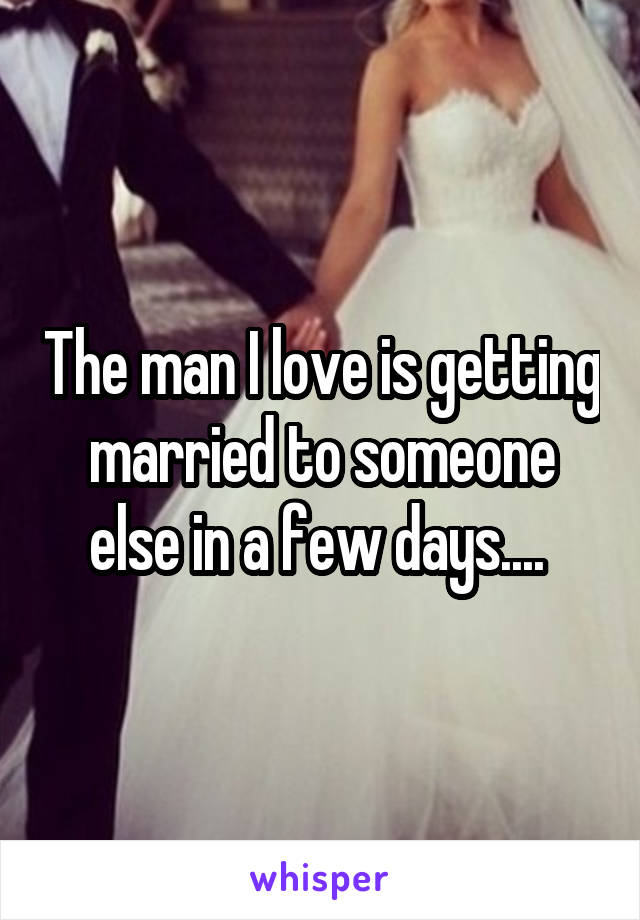 The man I love is getting married to someone else in a few days....