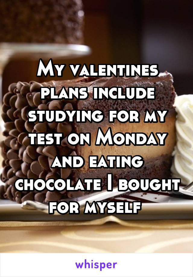My valentines plans include studying for my test on Monday and eating chocolate I bought for myself
