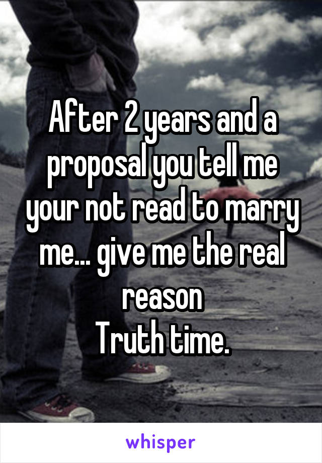 After 2 years and a proposal you tell me your not read to marry me... give me the real reason Truth time.