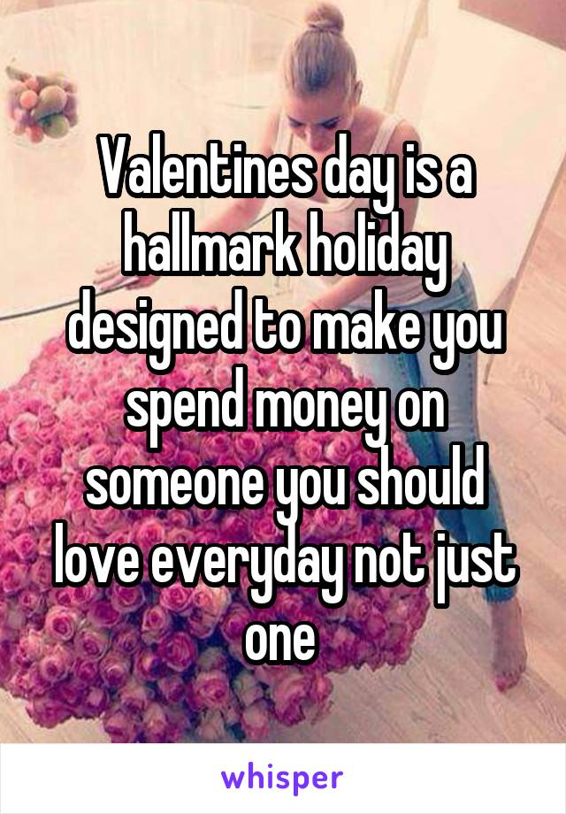 Valentines day is a hallmark holiday designed to make you spend money on someone you should love everyday not just one