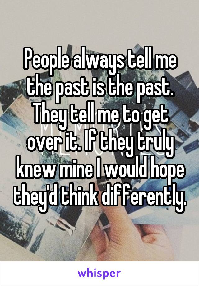 People always tell me the past is the past. They tell me to get over it. If they truly knew mine I would hope they'd think differently.