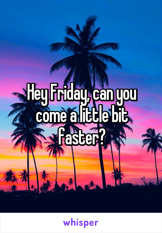 Hey Friday, can you come a little bit faster?