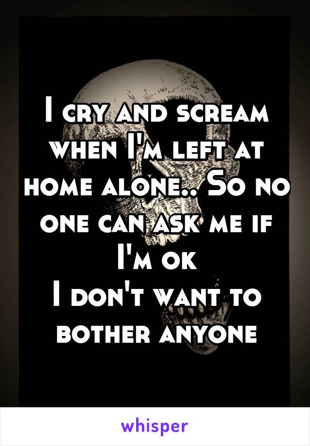 I cry and scream when I'm left at home alone.. So no one can ask me if I'm ok I don't want to bother anyone
