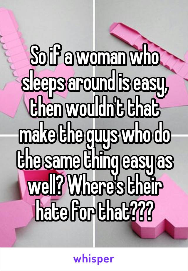 So if a woman who sleeps around is easy, then wouldn't that make the guys who do the same thing easy as well? Where's their hate for that???