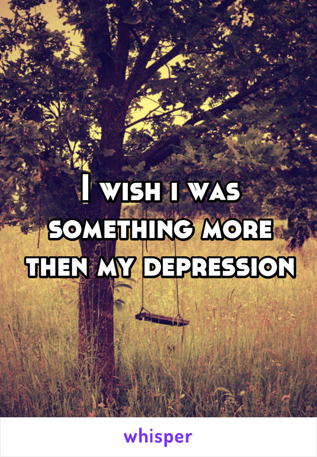 I wish i was something more then my depression