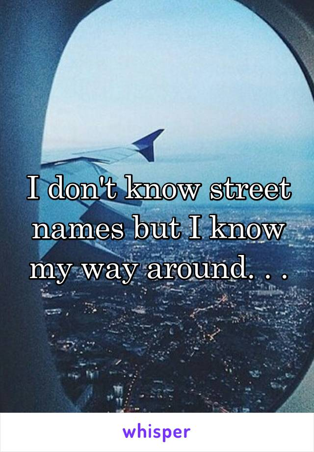 I don't know street names but I know my way around. . .