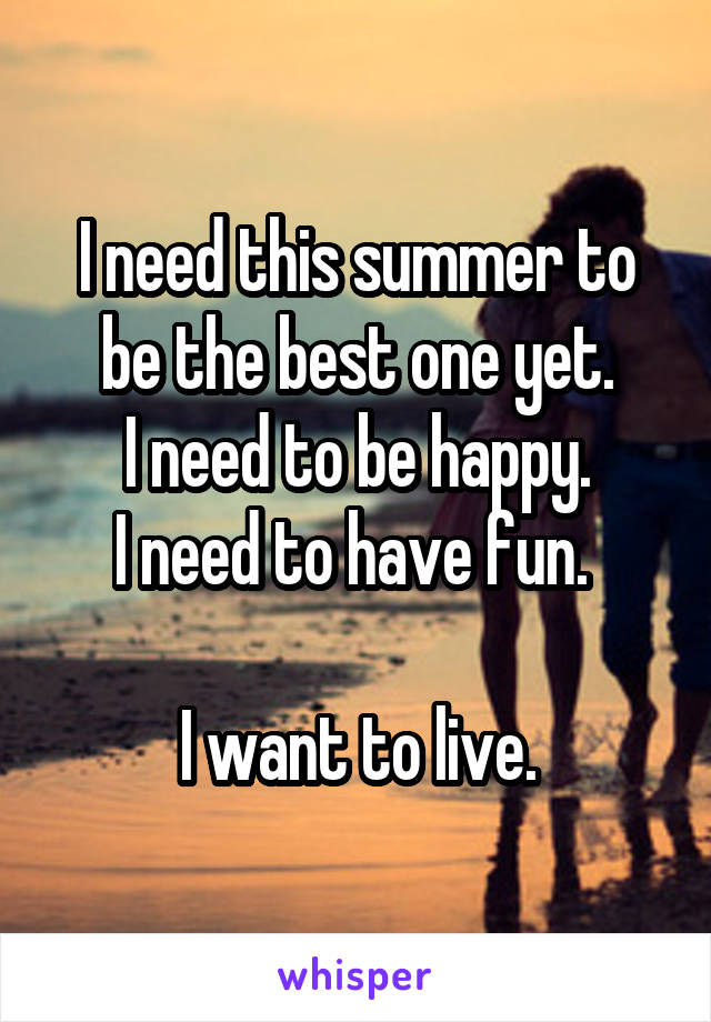I need this summer to be the best one yet. I need to be happy. I need to have fun.   I want to live.
