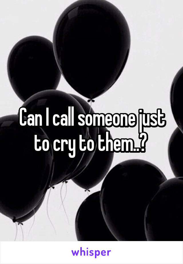 Can I call someone just to cry to them..?