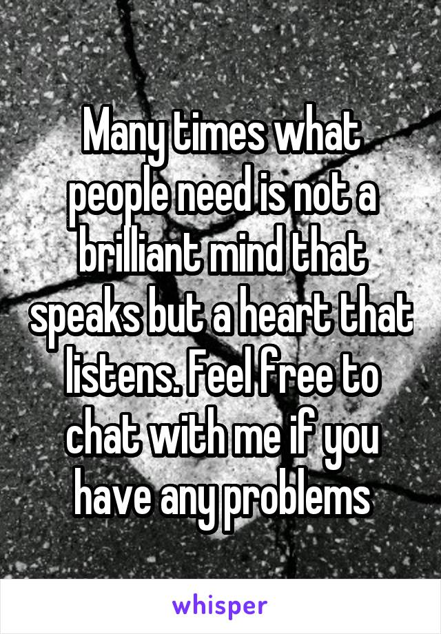 Many times what people need is not a brilliant mind that speaks but a heart that listens. Feel free to chat with me if you have any problems