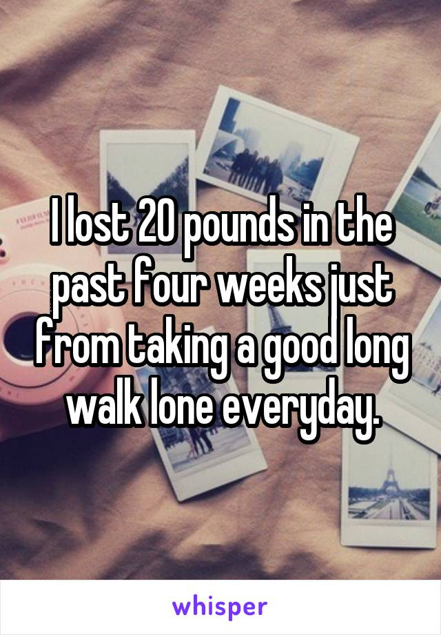I lost 20 pounds in the past four weeks just from taking a good long walk lone everyday.