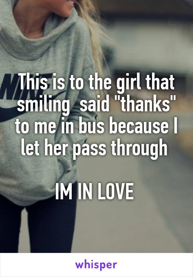 "This is to the girl that smiling  said ""thanks"" to me in bus because I let her pass through   IM IN LOVE"