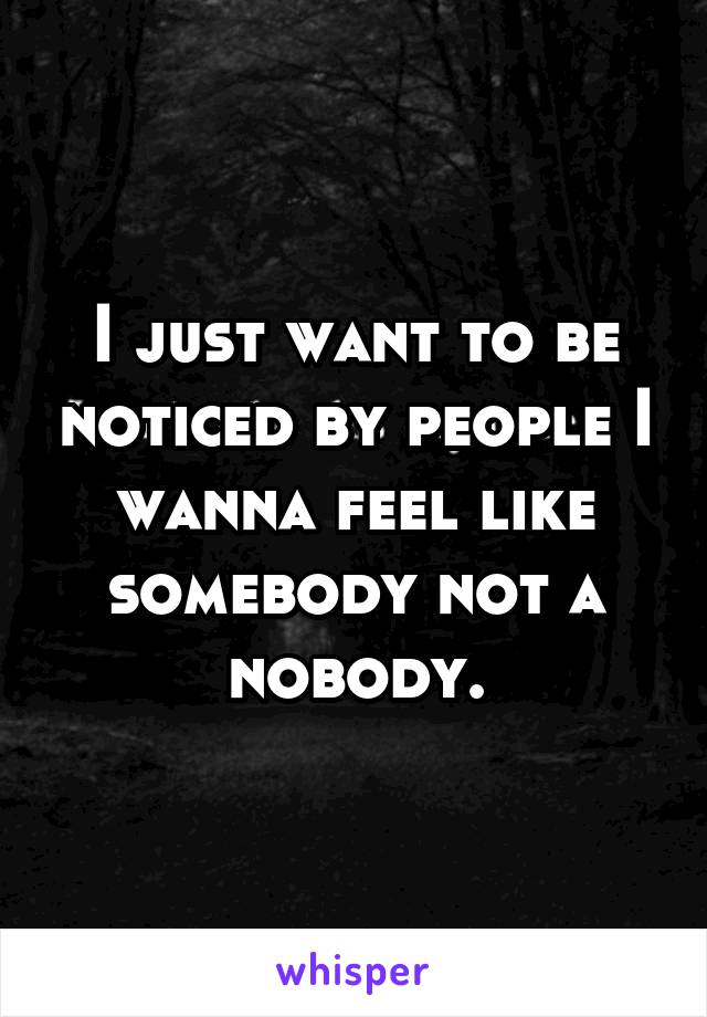 I just want to be noticed by people I wanna feel like somebody not a nobody.
