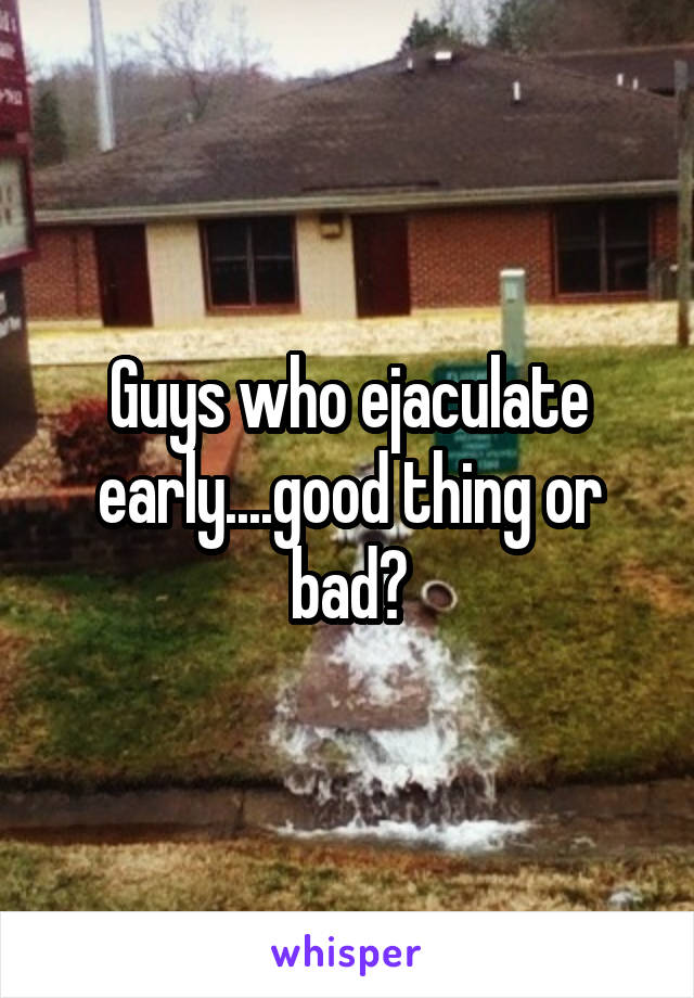 Guys who ejaculate early....good thing or bad?