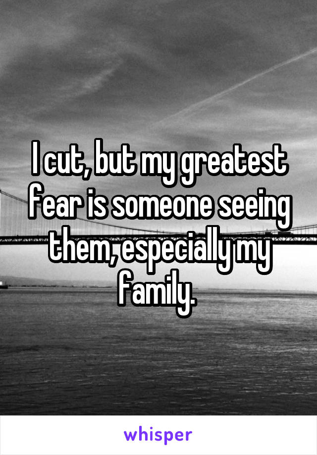 I cut, but my greatest fear is someone seeing them, especially my family.