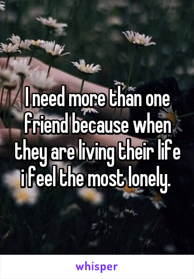 I need more than one friend because when they are living their life i feel the most lonely.